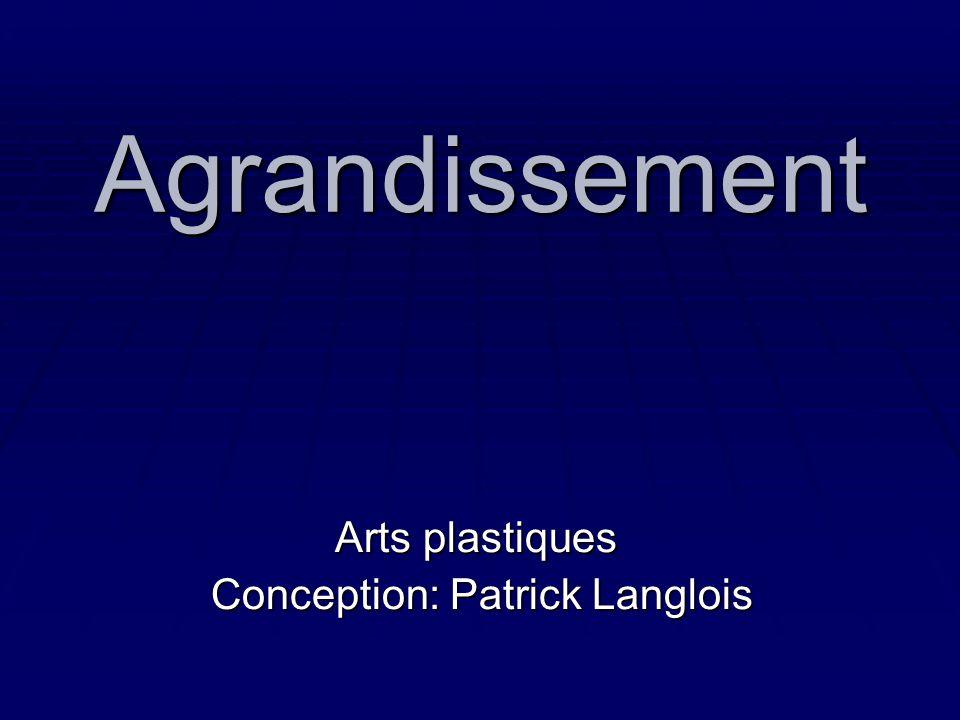 Agrandissement Arts plastiques Conception: Patrick Langlois Conception: Patrick Langlois