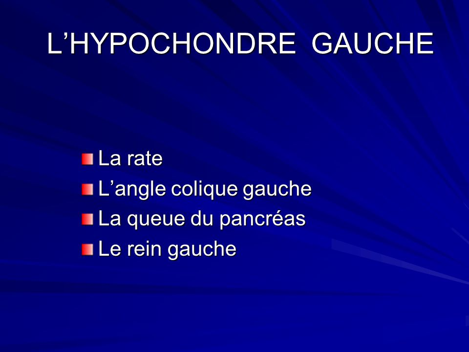 LHYPOCHONDRE GAUCHE LHYPOCHONDRE GAUCHE La rate Langle colique gauche La queue du pancréas Le rein gauche