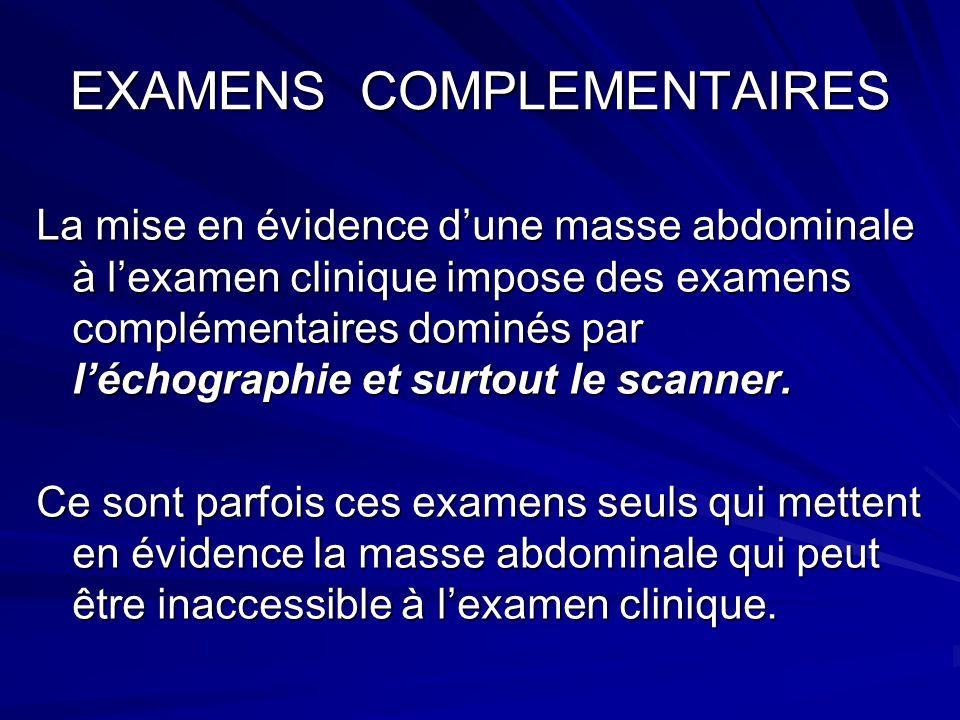 EXAMENS COMPLEMENTAIRES La mise en évidence dune masse abdominale à lexamen clinique impose des examens complémentaires dominés par léchographie et su