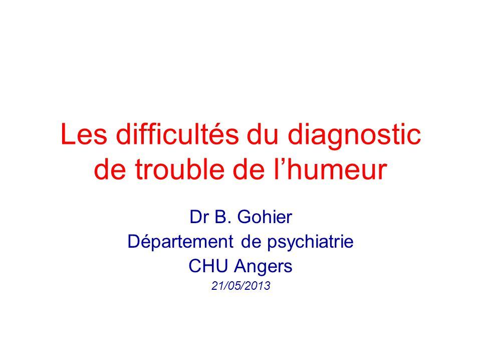 Les difficultés du diagnostic de trouble de lhumeur Dr B. Gohier Département de psychiatrie CHU Angers 21/05/2013