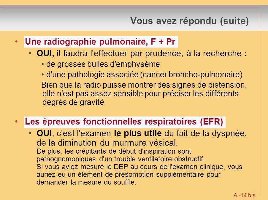 Vous avez répondu (suite) Une radiographie pulmonaire, F + Pr OUI, il faudra l'effectuer par prudence, à la recherche : de grosses bulles d'emphysème