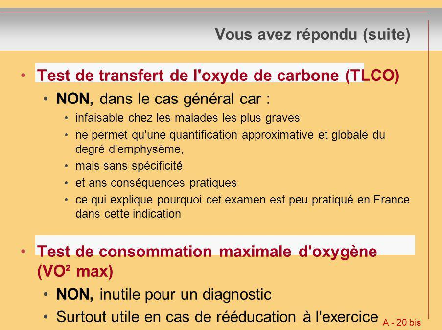 Vous avez répondu (suite) Test de transfert de l'oxyde de carbone (TLCO) NON, dans le cas général car : infaisable chez les malades les plus graves ne