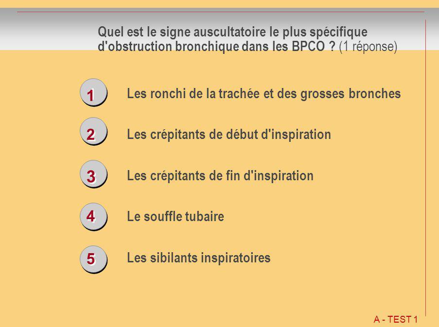 1 1 2 2 3 3 4 4 5 5 Quel est le signe auscultatoire le plus spécifique d'obstruction bronchique dans les BPCO ? (1 réponse) Les ronchi de la trachée e
