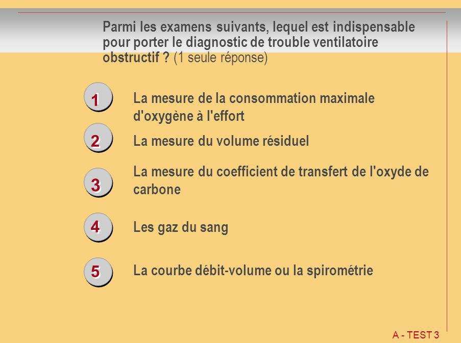 1 1 2 2 3 3 4 4 5 5 Parmi les examens suivants, lequel est indispensable pour porter le diagnostic de trouble ventilatoire obstructif ? (1 seule répon