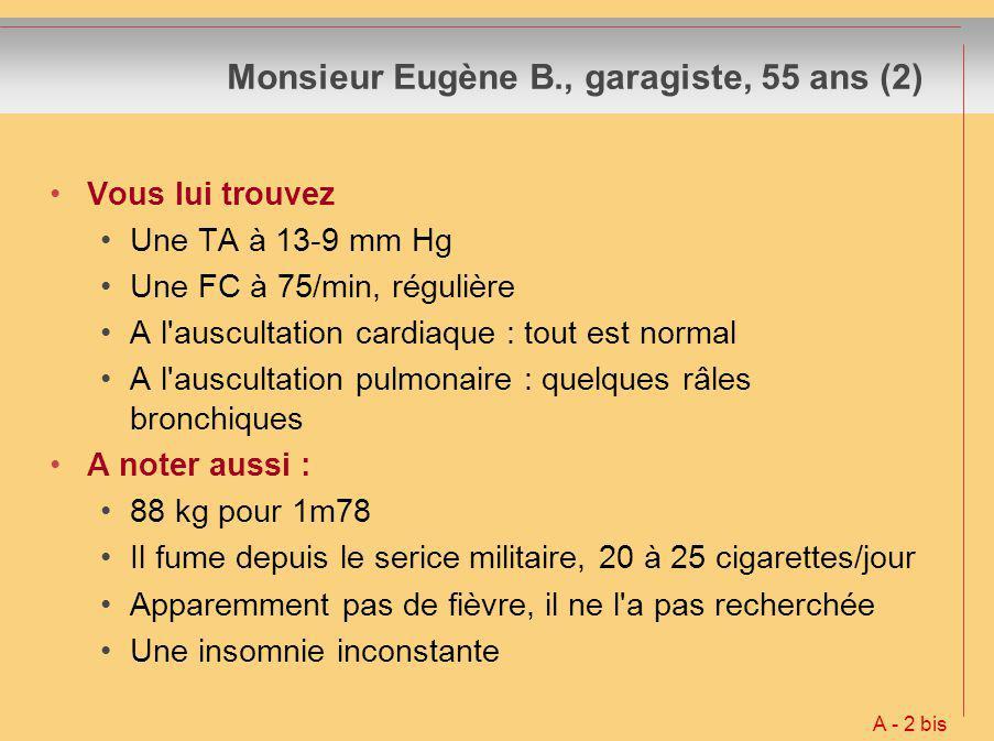 Monsieur Eugène B., garagiste, 55 ans (2) Vous lui trouvez Une TA à 13-9 mm Hg Une FC à 75/min, régulière A l'auscultation cardiaque : tout est normal