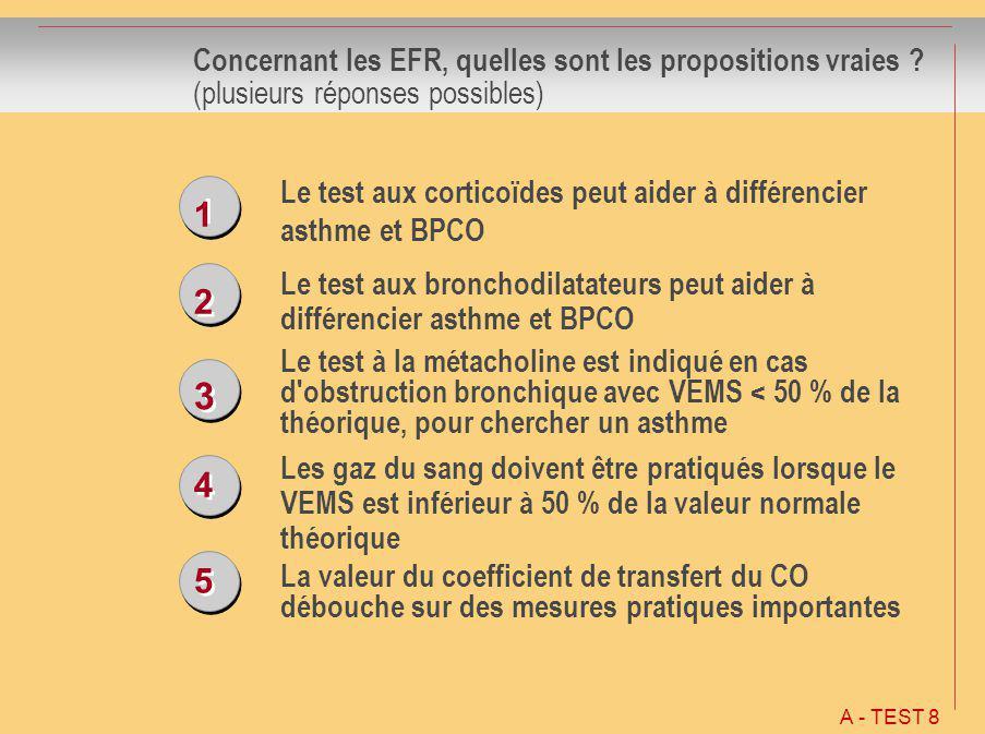 1 1 2 2 3 3 4 4 5 5 Concernant les EFR, quelles sont les propositions vraies ? (plusieurs réponses possibles) Le test aux corticoïdes peut aider à dif