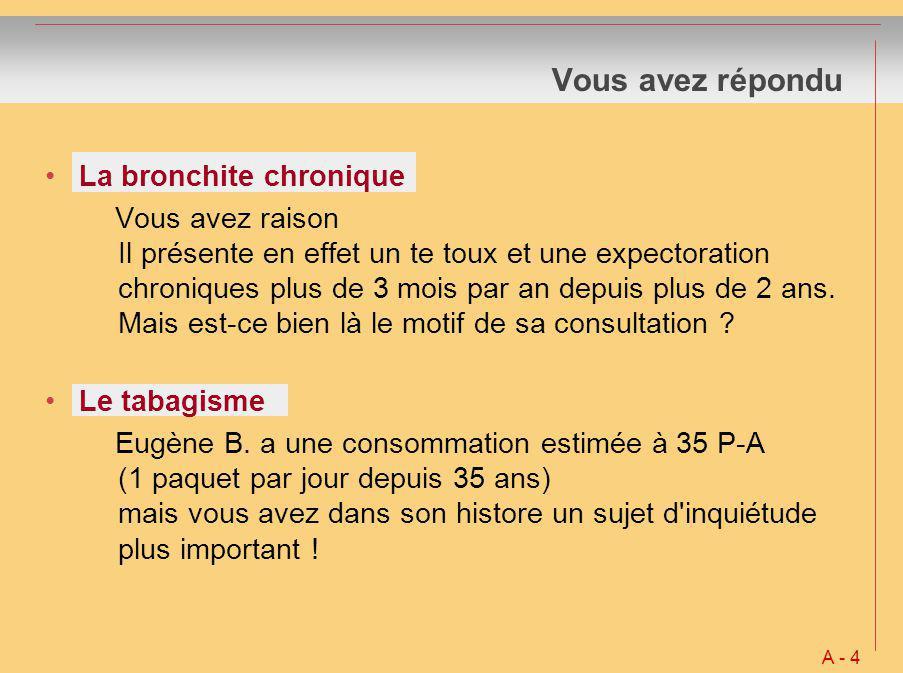 Vous avez répondu La bronchite chronique Vous avez raison Il présente en effet un te toux et une expectoration chroniques plus de 3 mois par an depuis