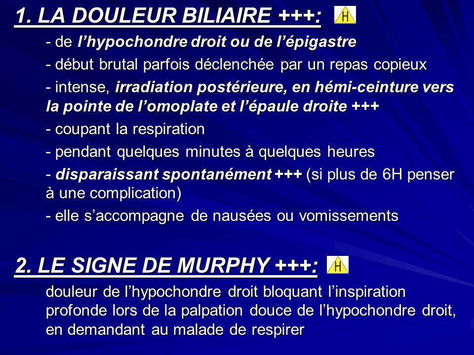 1. LA DOULEUR BILIAIRE +++: - de lhypochondre droit ou de lépigastre - début brutal parfois déclenchée par un repas copieux - intense, irradiation pos