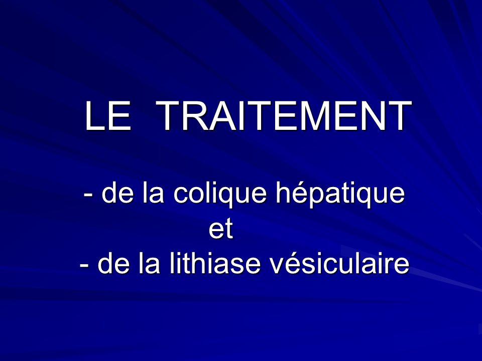 LE TRAITEMENT - de la colique hépatique et - de la lithiase vésiculaire LE TRAITEMENT - de la colique hépatique et - de la lithiase vésiculaire