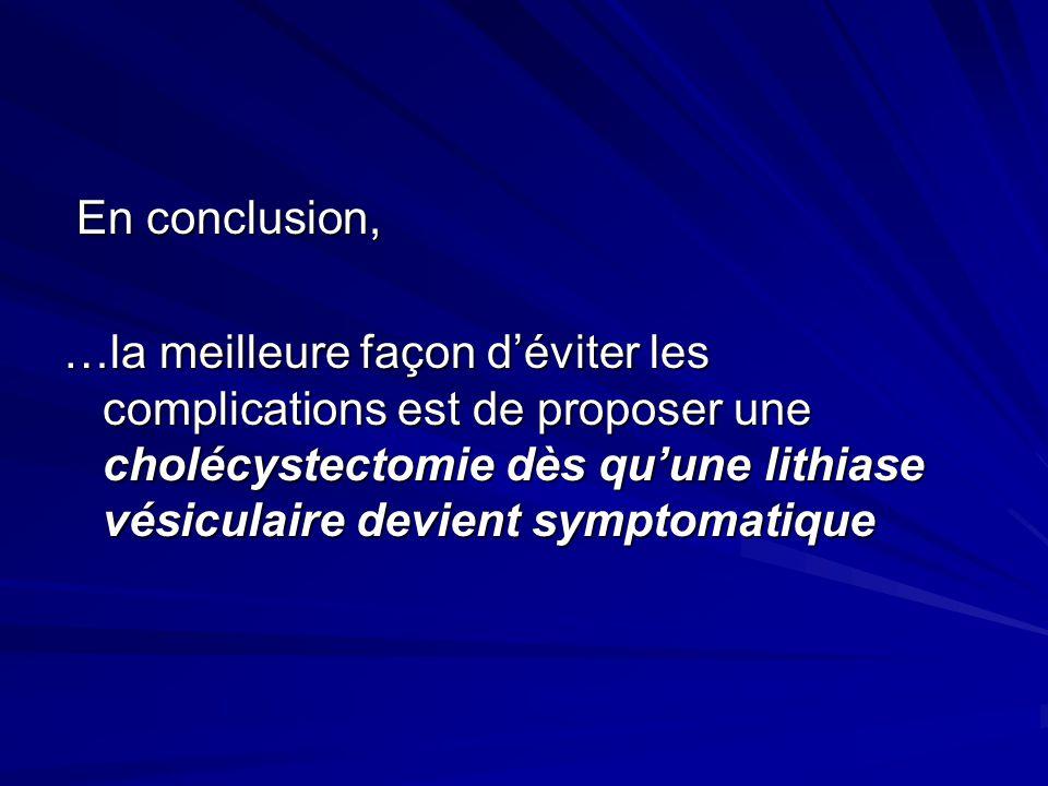 En conclusion, En conclusion, …la meilleure façon déviter les complications est de proposer une cholécystectomie dès quune lithiase vésiculaire devien