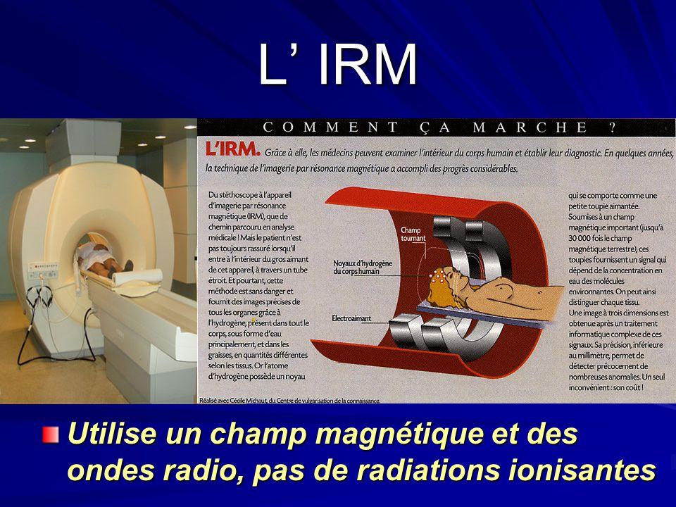 L IRM Utilise un champ magnétique et des ondes radio, pas de radiations ionisantes