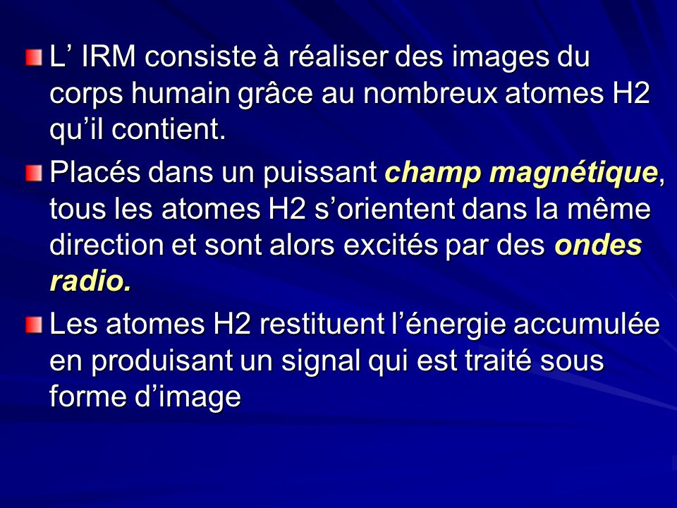 L IRM consiste à réaliser des images du corps humain grâce au nombreux atomes H2 quil contient. Placés dans un puissant champ magnétique, tous les ato