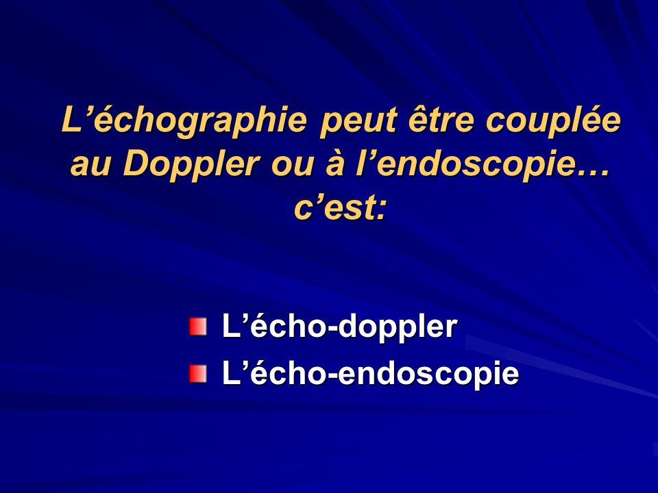 Léchographie peut être couplée au Doppler ou à lendoscopie… cest: Lécho-doppler Lécho-doppler Lécho-endoscopie Lécho-endoscopie