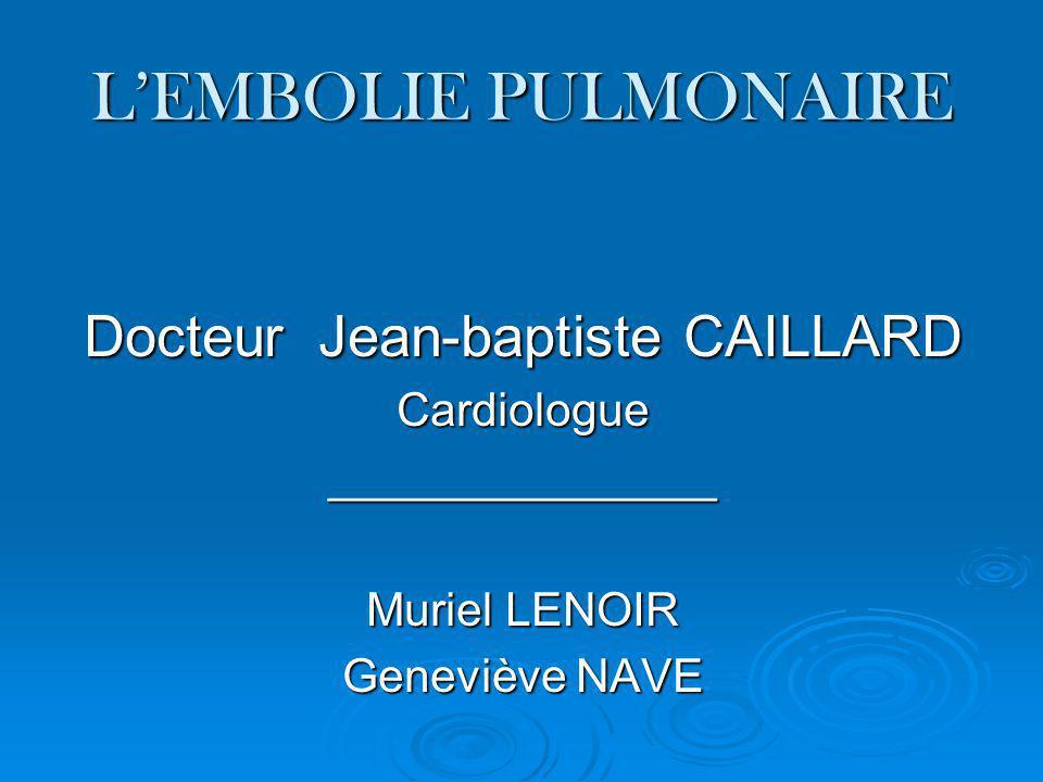 LEMBOLIE PULMONAIRE Docteur Jean-baptiste CAILLARD Cardiologue_______________ Muriel LENOIR Geneviève NAVE