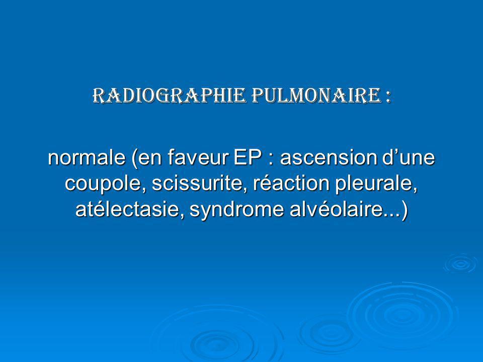 Radiographie pulmonaire : normale (en faveur EP : ascension dune coupole, scissurite, réaction pleurale, atélectasie, syndrome alvéolaire...)