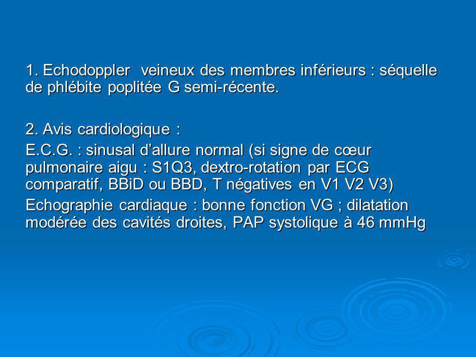 1. Echodoppler veineux des membres inférieurs : séquelle de phlébite poplitée G semi-récente. 2. Avis cardiologique : E.C.G. : sinusal dallure normal