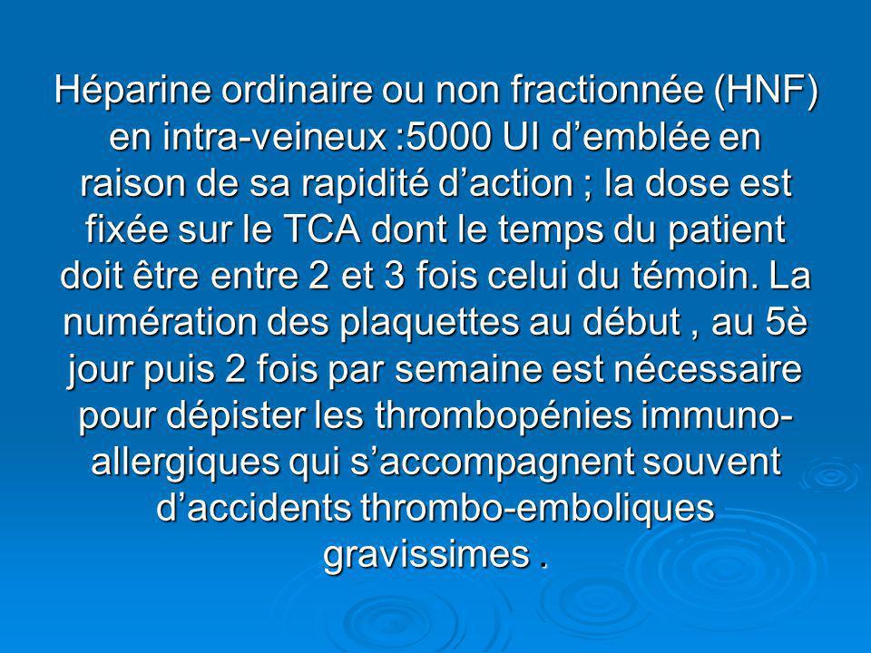 Héparine ordinaire ou non fractionnée (HNF) en intra-veineux :5000 UI demblée en raison de sa rapidité daction ; la dose est fixée sur le TCA dont le