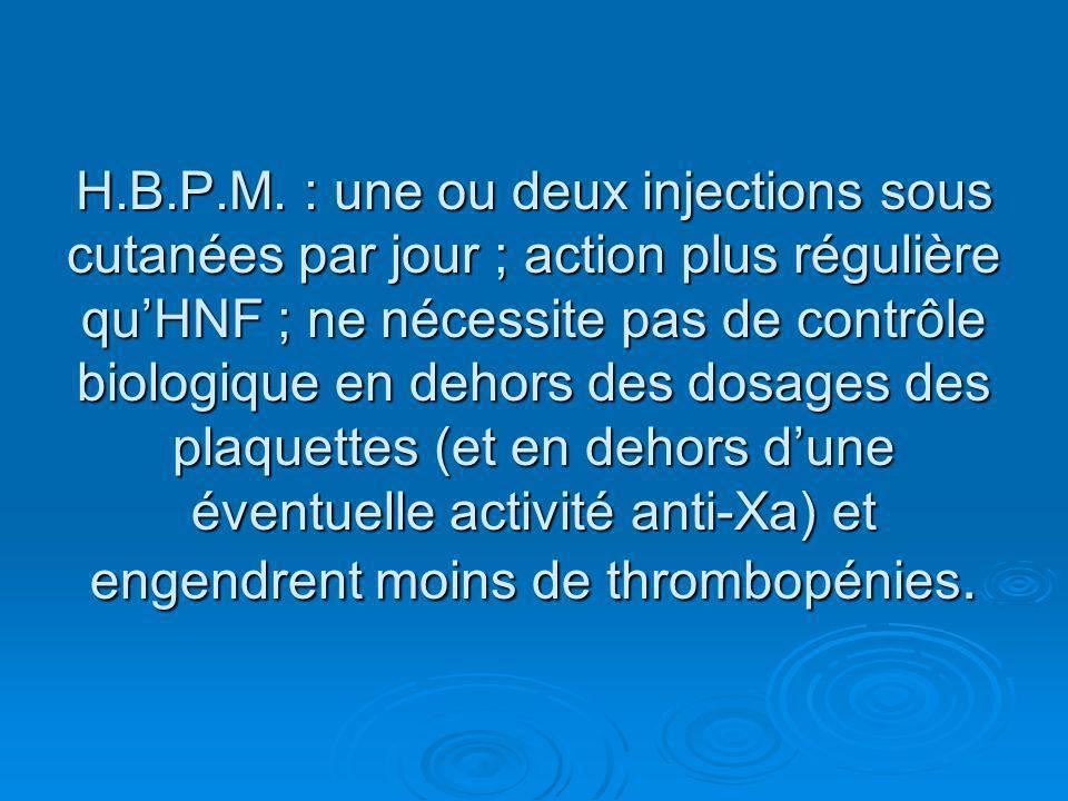 H.B.P.M. : une ou deux injections sous cutanées par jour ; action plus régulière quHNF ; ne nécessite pas de contrôle biologique en dehors des dosages