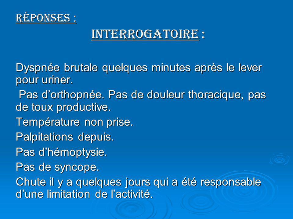 Réponses : Interrogatoire : Interrogatoire : Dyspnée brutale quelques minutes après le lever pour uriner. Pas dorthopnée. Pas de douleur thoracique, p
