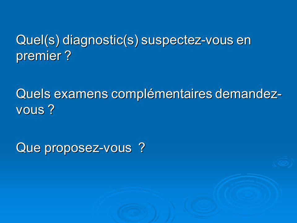Quel(s) diagnostic(s) suspectez-vous en premier ? Quels examens complémentaires demandez- vous ? Que proposez-vous ?