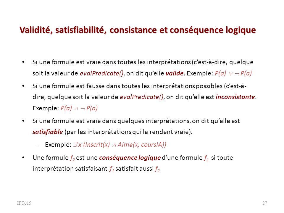 Validité, satisfiabilité, consistance et conséquence logique Si une formule est vraie dans toutes les interprétations (cest-à-dire, quelque soit la valeur de evalPredicate(), on dit quelle valide.