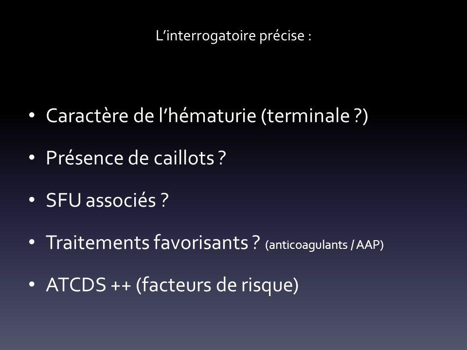Linterrogatoire précise : Caractère de lhématurie (terminale ?) Présence de caillots ? SFU associés ? Traitements favorisants ? (anticoagulants / AAP)