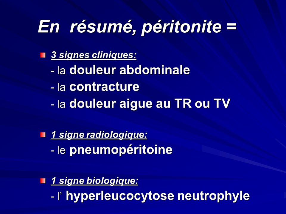 En résumé, péritonite = 3 signes cliniques: - la douleur abdominale - la contracture - la douleur aigue au TR ou TV 1 signe radiologique: - le pneumop