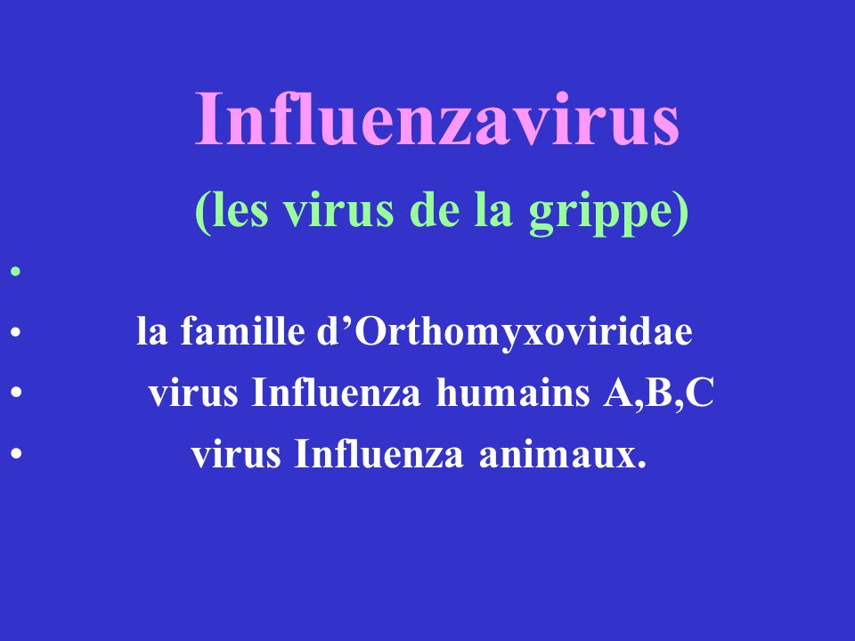 Influenzavirus (les virus de la grippe) la famille dOrthomyxoviridae virus Influenza humains A,B,C virus Influenza animaux.