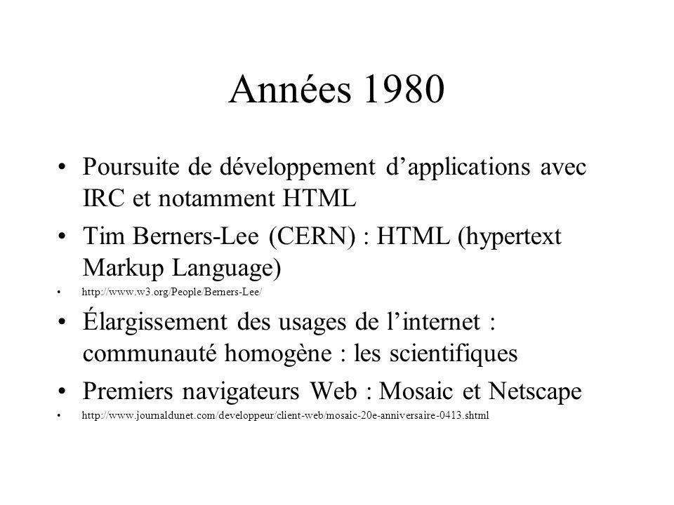 Années 1980 Poursuite de développement dapplications avec IRC et notamment HTML Tim Berners-Lee (CERN) : HTML (hypertext Markup Language) http://www.w3.org/People/Berners-Lee/ Élargissement des usages de linternet : communauté homogène : les scientifiques Premiers navigateurs Web : Mosaic et Netscape http://www.journaldunet.com/developpeur/client-web/mosaic-20e-anniversaire-0413.shtml