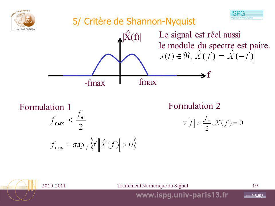 2010-2011Traitement Numérique du Signal19 5/ Critère de Shannon-Nyquist fmax -fmax f |X(f)| ^ Formulation 1 Formulation 2 Le signal est réel aussi le