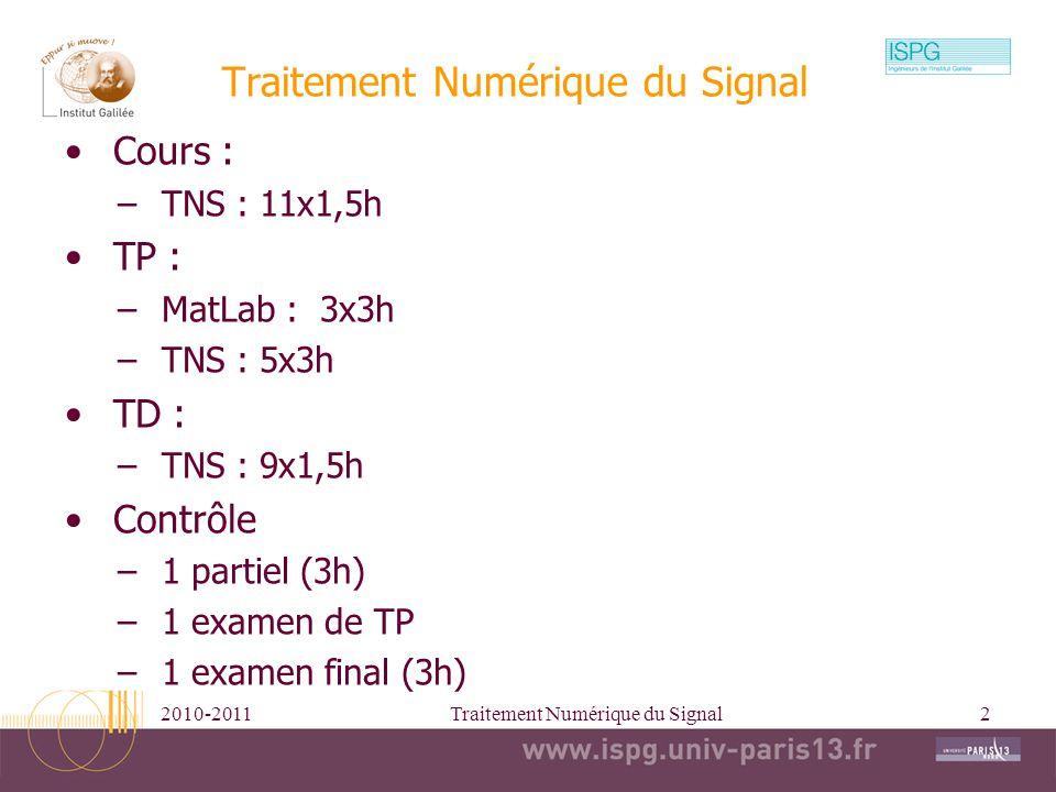 2010-2011Traitement Numérique du Signal2 Cours : –TNS : 11x1,5h TP : –MatLab : 3x3h –TNS : 5x3h TD : –TNS : 9x1,5h Contrôle –1 partiel (3h) –1 examen