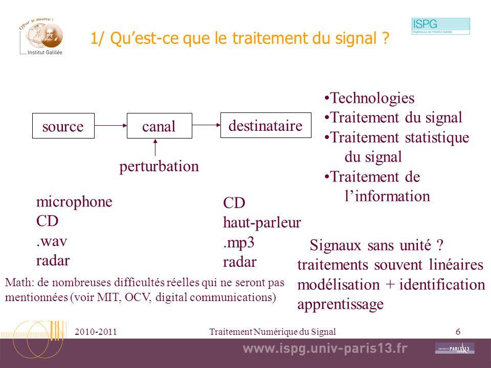 2010-2011Traitement Numérique du Signal6 1/ Quest-ce que le traitement du signal ? sourcecanal destinataire perturbation Technologies Traitement du si