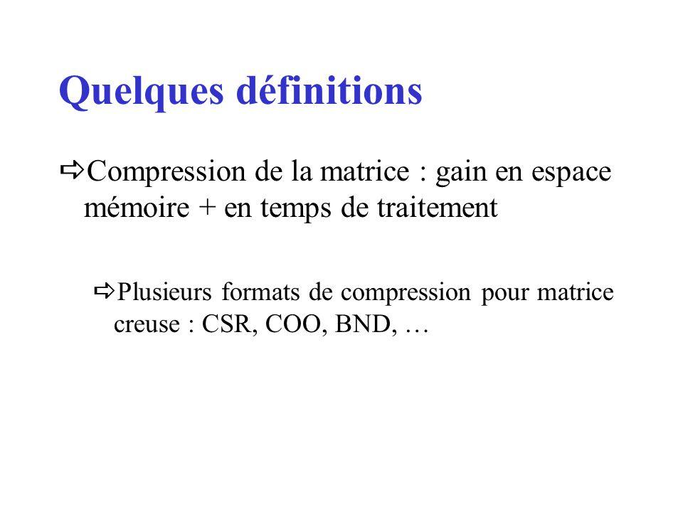 Compression de la matrice : gain en espace mémoire + en temps de traitement Plusieurs formats de compression pour matrice creuse : CSR, COO, BND, … Quelques définitions