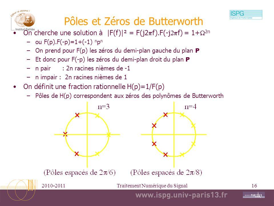 2010-2011Traitement Numérique du Signal16 Pôles et Zéros de Butterworth On cherche une solution à |F(f)|² = F(j2 f).F(-j f) = 1+ 2n –ou F(p).F(-p)=1+(
