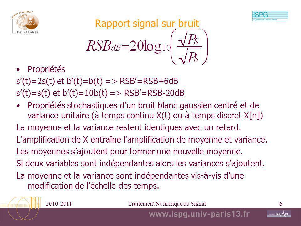 2010-2011Traitement Numérique du Signal6 Rapport signal sur bruit Propriétés s(t)=2s(t) et b(t)=b(t) => RSB=RSB+6dB s(t)=s(t) et b(t)=10b(t) => RSB=RS