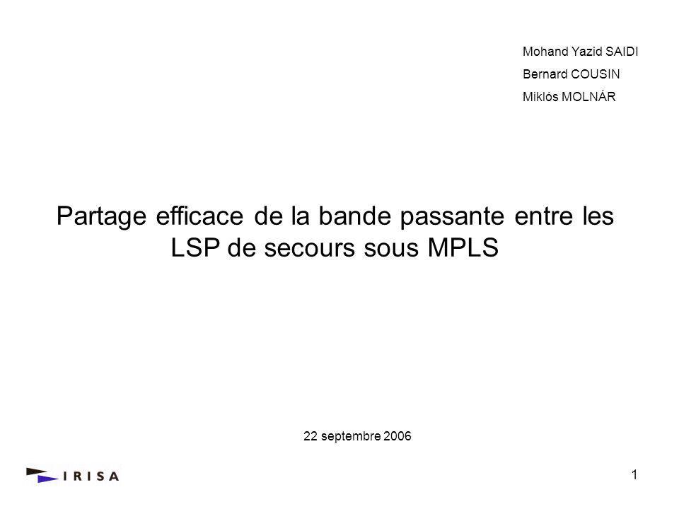 1 Partage efficace de la bande passante entre les LSP de secours sous MPLS Mohand Yazid SAIDI Bernard COUSIN Miklós MOLNÁR 22 septembre 2006