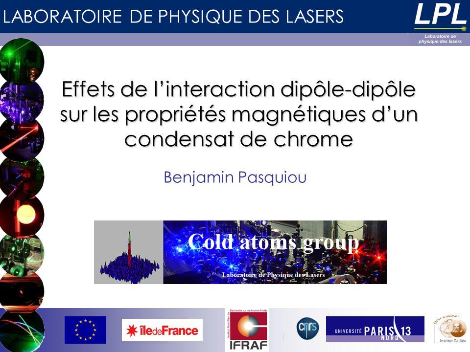 LABORATOIRE DE PHYSIQUE DES LASERS Effets de linteraction dipôle-dipôle sur les propriétés magnétiques dun condensat de chrome Benjamin Pasquiou