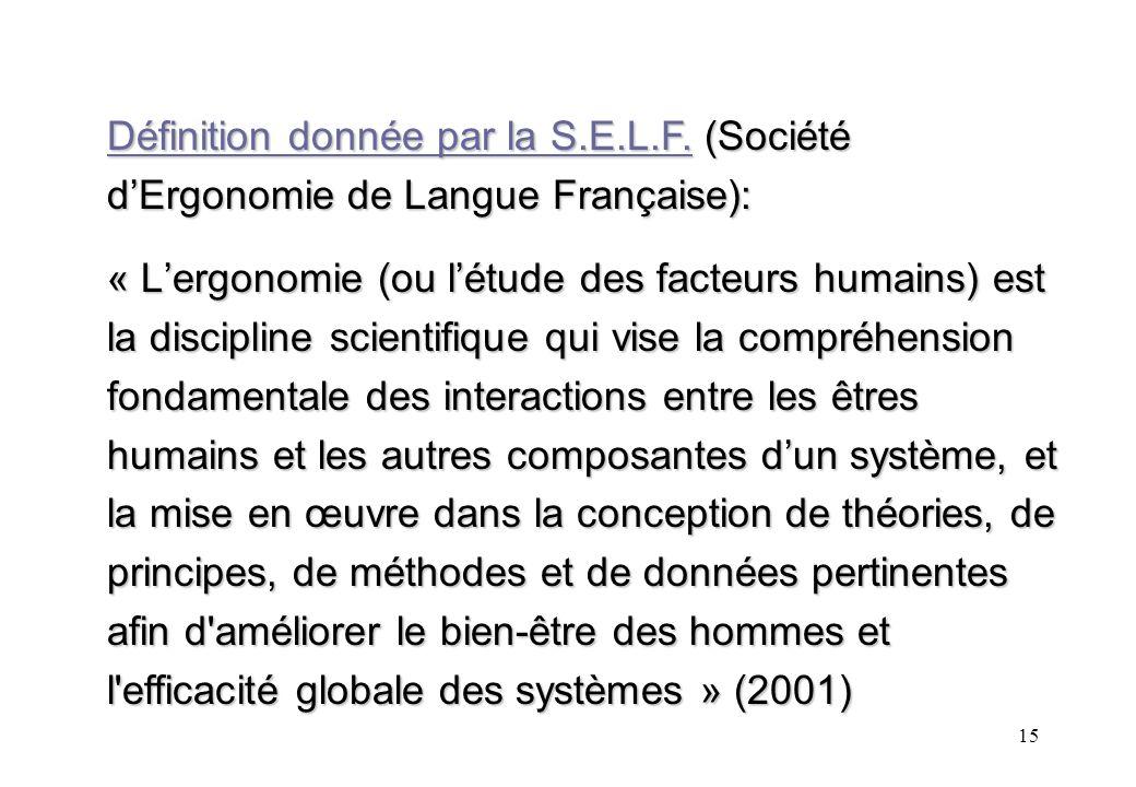 15 Définition donnée par la S.E.L.F. (Société dErgonomie de Langue Française): « Lergonomie (ou létude des facteurs humains) est la discipline scienti