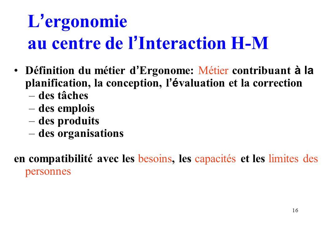 16 Lergonomie au centre de lInteraction H-M Définition du métier d Ergonome: Métier contribuant à la planification, la conception, lé valuation et la correction –des tâches –des emplois –des produits –des organisations en compatibilité avec les besoins, les capacités et les limites des personnes
