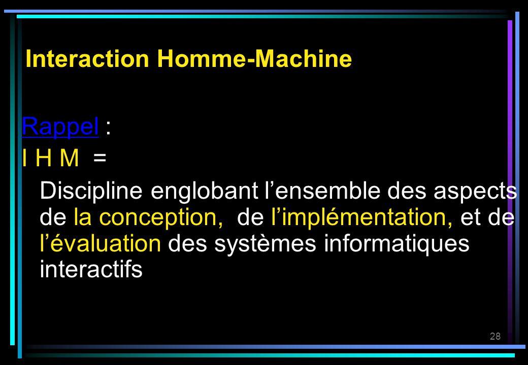 28 Interaction Homme-Machine Rappel : I H M = Discipline englobant lensemble des aspects de la conception,, de limplémentation, et de lévaluation des