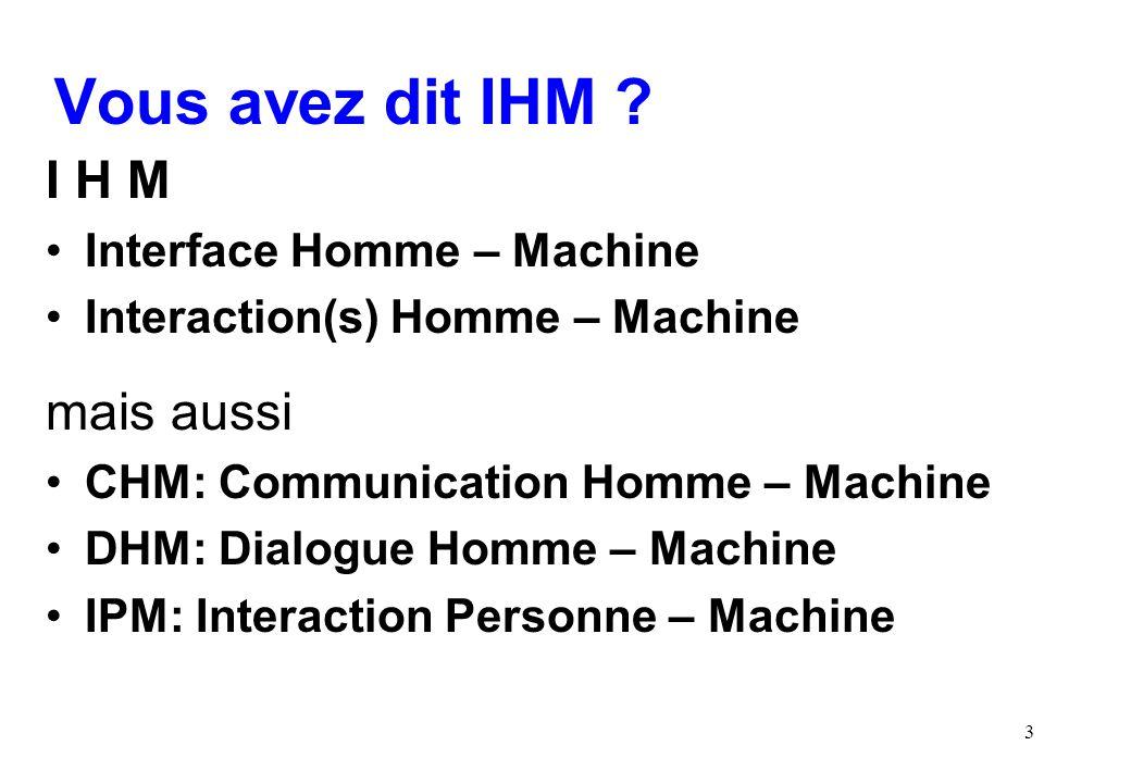 3 Vous avez dit IHM ? I H M Interface Homme – Machine Interaction(s) Homme – Machine mais aussi CHM: Communication Homme – Machine DHM: Dialogue Homme