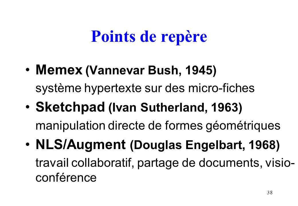38 Points de repère Memex (Vannevar Bush, 1945) système hypertexte sur des micro-fiches Sketchpad (Ivan Sutherland, 1963) manipulation directe de formes géométriques NLS/Augment (Douglas Engelbart, 1968) travail collaboratif, partage de documents, visio- conférence