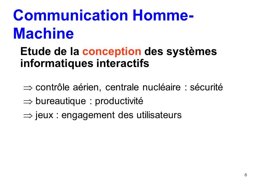 6 Communication Homme- Machine Etude de la conception des systèmes informatiques interactifs contrôle aérien, centrale nucléaire : sécurité bureautique : productivité jeux : engagement des utilisateurs