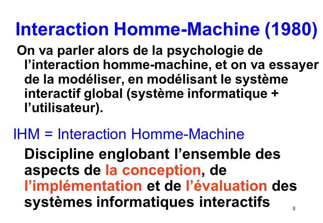 8 Interaction Homme-Machine (1980) On va parler alors de la psychologie de linteraction homme-machine, et on va essayer de la modéliser, en modélisant le système interactif global (système informatique + lutilisateur).