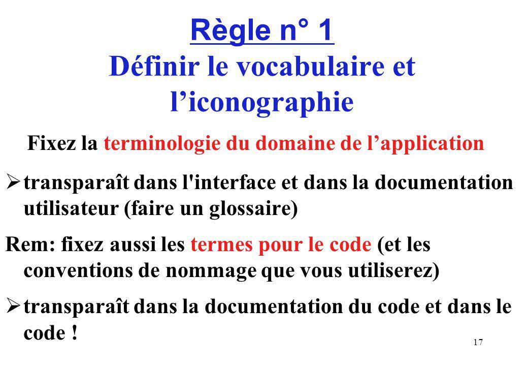 17 Règle n° 1 Définir le vocabulaire et liconographie Fixez la terminologie du domaine de lapplication transparaît dans l interface et dans la documentation utilisateur (faire un glossaire) Rem: fixez aussi les termes pour le code (et les conventions de nommage que vous utiliserez) transparaît dans la documentation du code et dans le code !