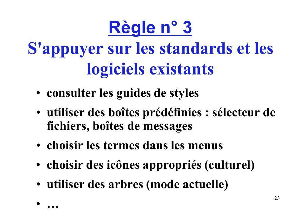 23 Règle n° 3 S appuyer sur les standards et les logiciels existants consulter les guides de styles utiliser des boîtes prédéfinies : sélecteur de fichiers, boîtes de messages choisir les termes dans les menus choisir des icônes appropriés (culturel) utiliser des arbres (mode actuelle) …