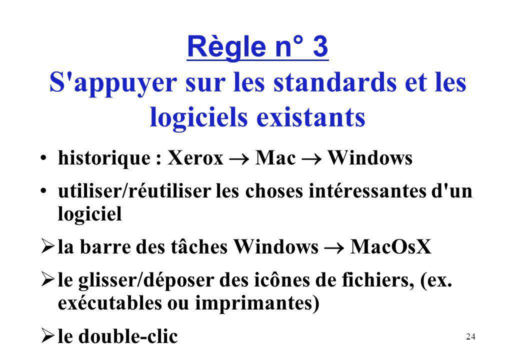 24 Règle n° 3 S appuyer sur les standards et les logiciels existants historique : Xerox Mac Windows utiliser/réutiliser les choses intéressantes d un logiciel la barre des tâches Windows MacOsX le glisser/déposer des icônes de fichiers, (ex.