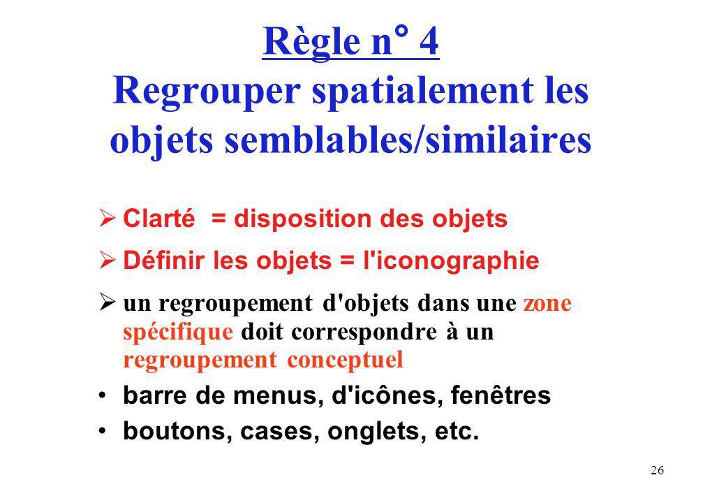 26 Règle n° 4 Regrouper spatialement les objets semblables/similaires Clarté = disposition des objets Définir les objets = l iconographie un regroupement d objets dans une zone spécifique doit correspondre à un regroupement conceptuel barre de menus, d icônes, fenêtres boutons, cases, onglets, etc.