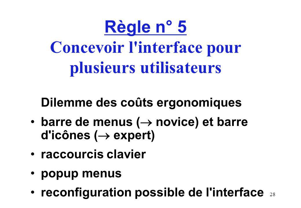 28 Règle n° 5 Concevoir l interface pour plusieurs utilisateurs Dilemme des coûts ergonomiques barre de menus ( novice) et barre d icônes ( expert) raccourcis clavier popup menus reconfiguration possible de l interface