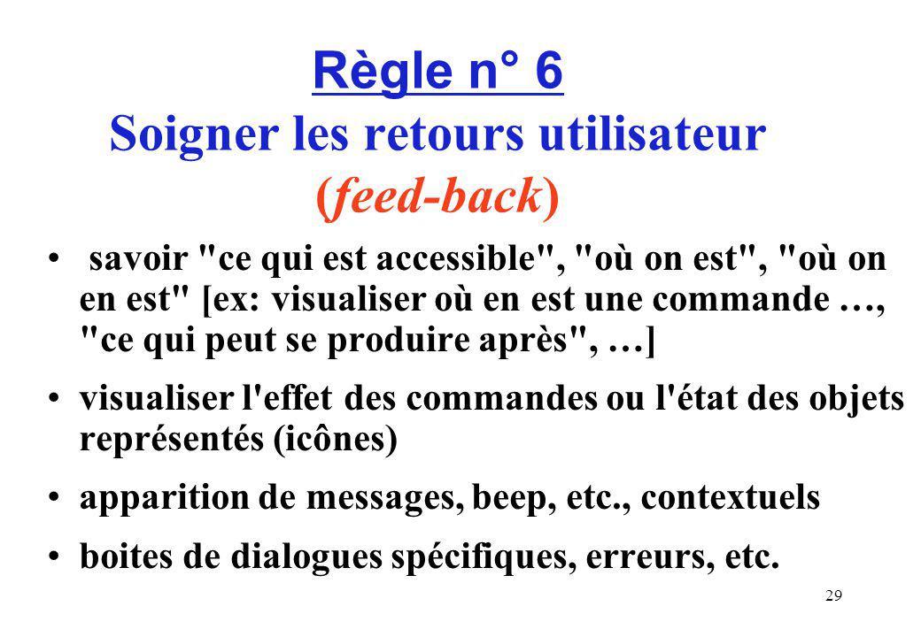 29 Règle n° 6 Soigner les retours utilisateur (feed-back) savoir ce qui est accessible , où on est , où on en est [ex: visualiser où en est une commande …, ce qui peut se produire après , …] visualiser l effet des commandes ou l état des objets représentés (icônes) apparition de messages, beep, etc., contextuels boites de dialogues spécifiques, erreurs, etc.
